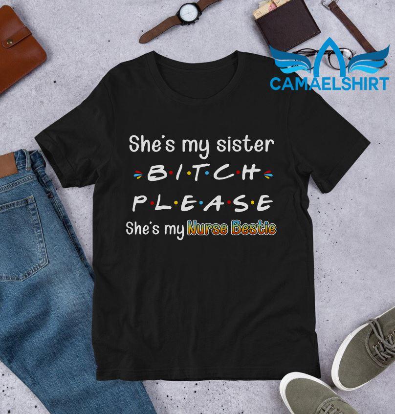 She's my sister bitch please she's my nurse bestie shirt