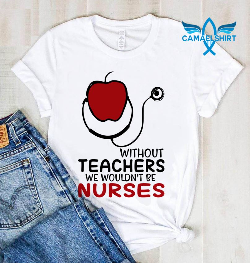 Without teachers we wouldn't be nurses shirt