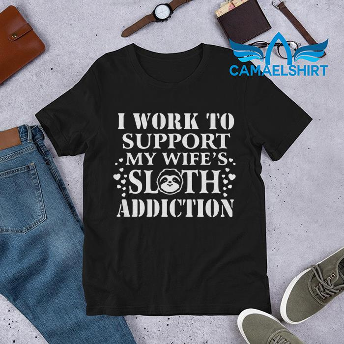 I work to support my wife's sloth addiction shirt