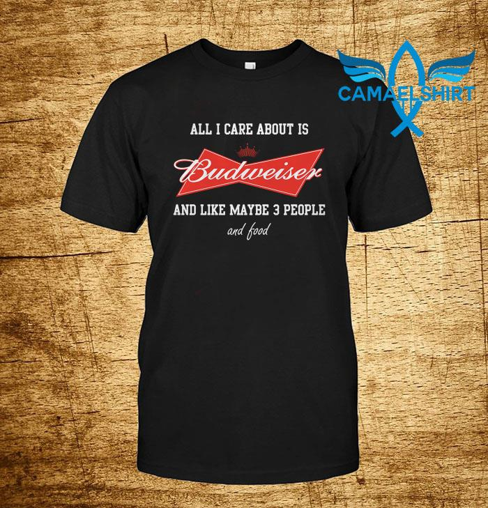 All I care about is Budweiser beer t-shirt
