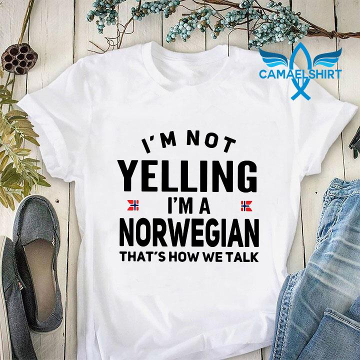 I'm not yelling I'm a Norwegian t-shirt