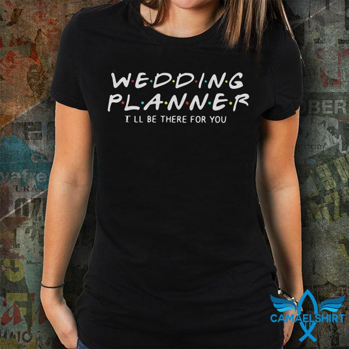 Wedding Planner I'll be there for you shirt