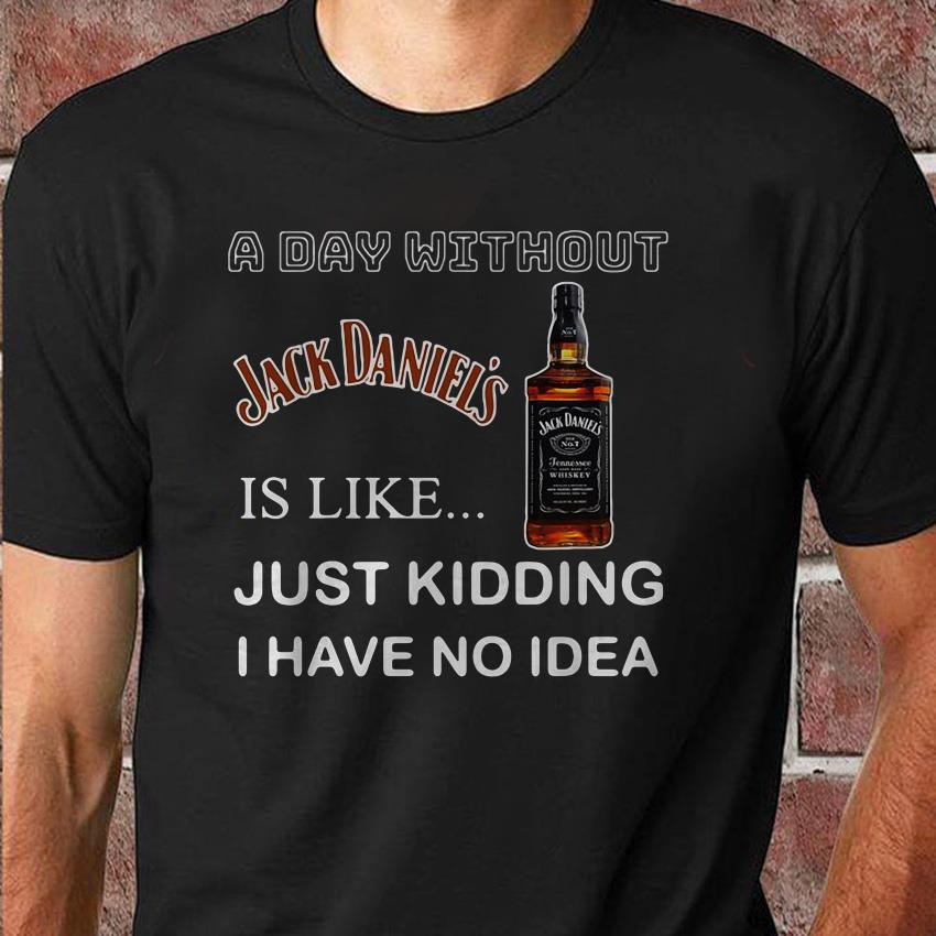 A day without Jack Daniel's is like just kidding I have no idea shirt