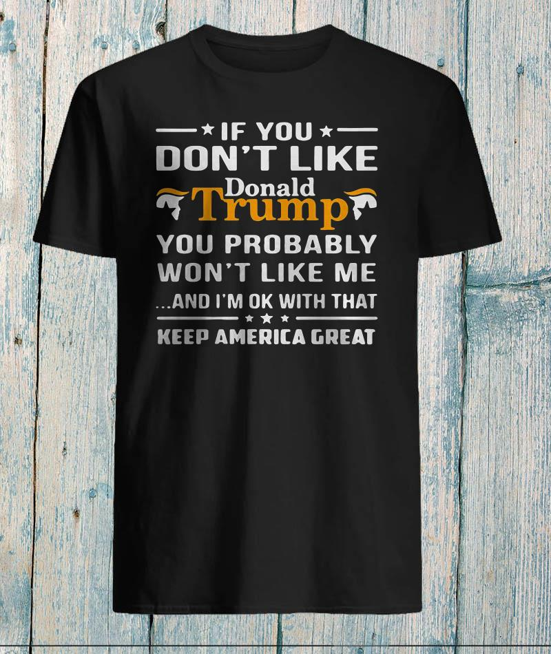 If you don't like Donald Trump you probably won't like me shirt