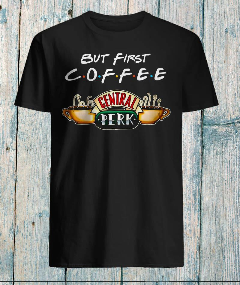 But first coffee central perk friends shirt