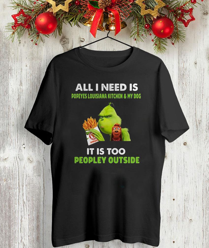 All I need is Popeyes Louisiana and my dog Grinch shirt