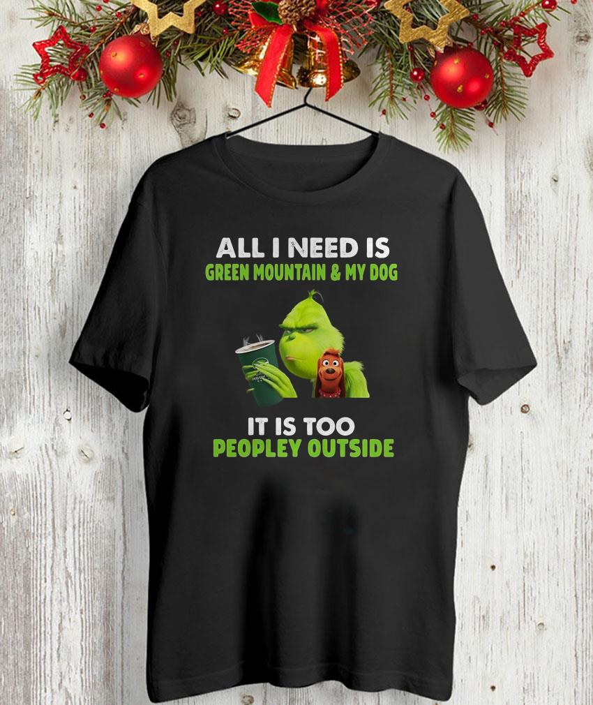All I need is Green Mountain and my dog Grinch christmas shirt