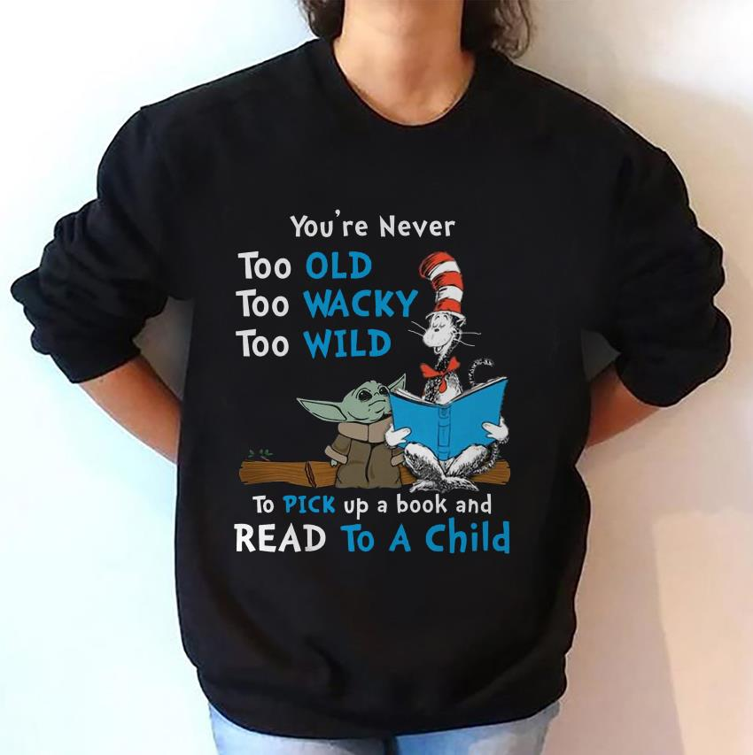 Dr Seuss and Baby Yoda you never too old sweat-shirt