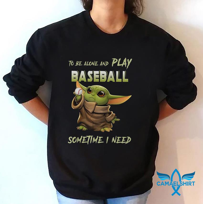 Baby Yoda to be alone and play baseball sometime I need sweat shirt