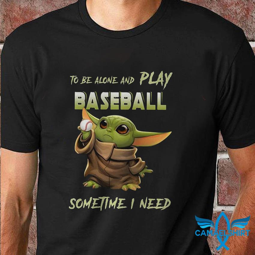 Baby Yoda to be alone and play baseball sometime I need t shirt