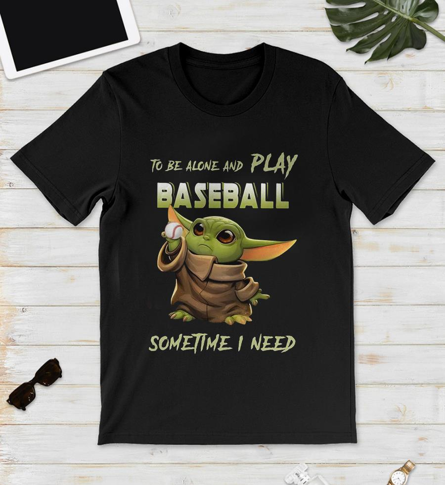 Baby Yoda to be alone and play baseball sometime I need unisex shirt