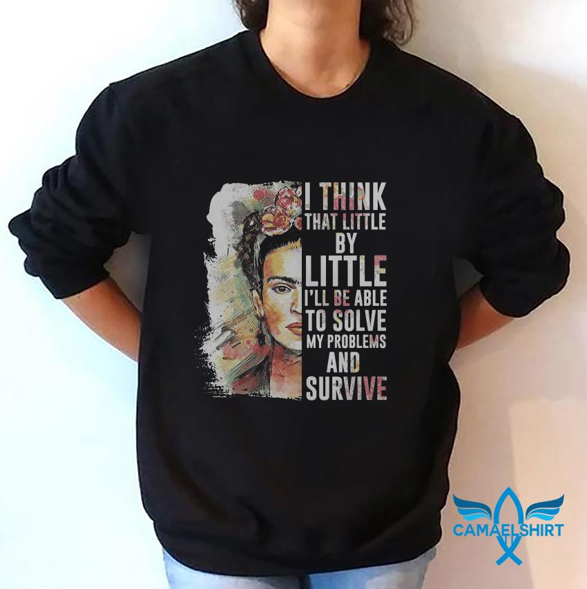 Frida Kahlo I think that little by little I will be able to solve my problems sweat shirt