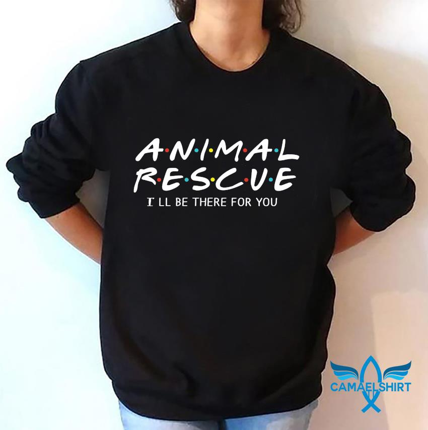 Animal rescue I will be there for you sweatshirt