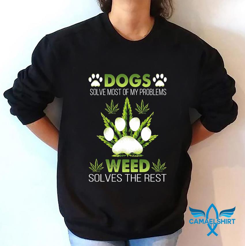 Dogs solve most of my problems weed solves the rest sweatshirt