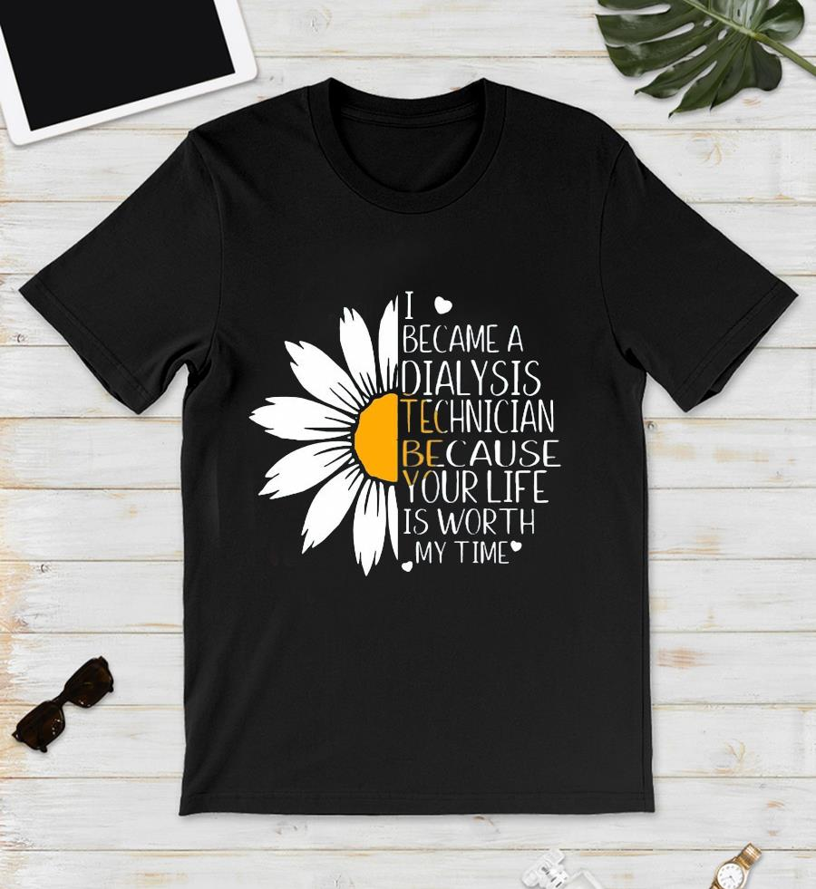 I became a Dialysis Technician because your life is worth daisy flower unisex t-shirt
