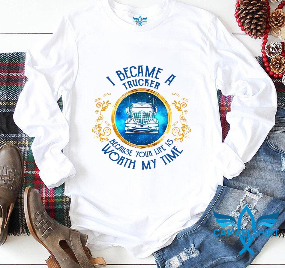 I became a Trucker because your life is worth my time longsleeve