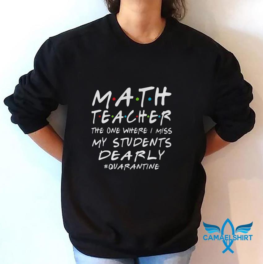 Math Teacher the one where i miss my students dearly quarantine 2020 sweat shirt