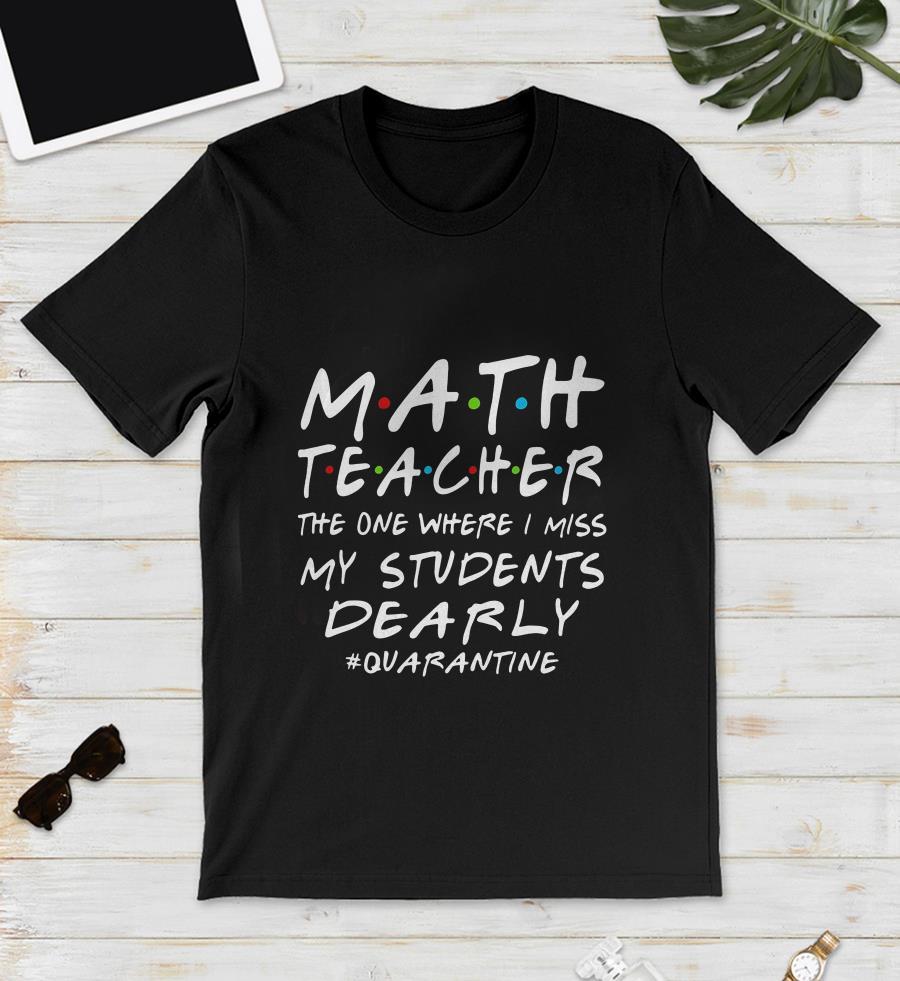 Math Teacher the one where i miss my students dearly quarantine 2020 unisex shirt