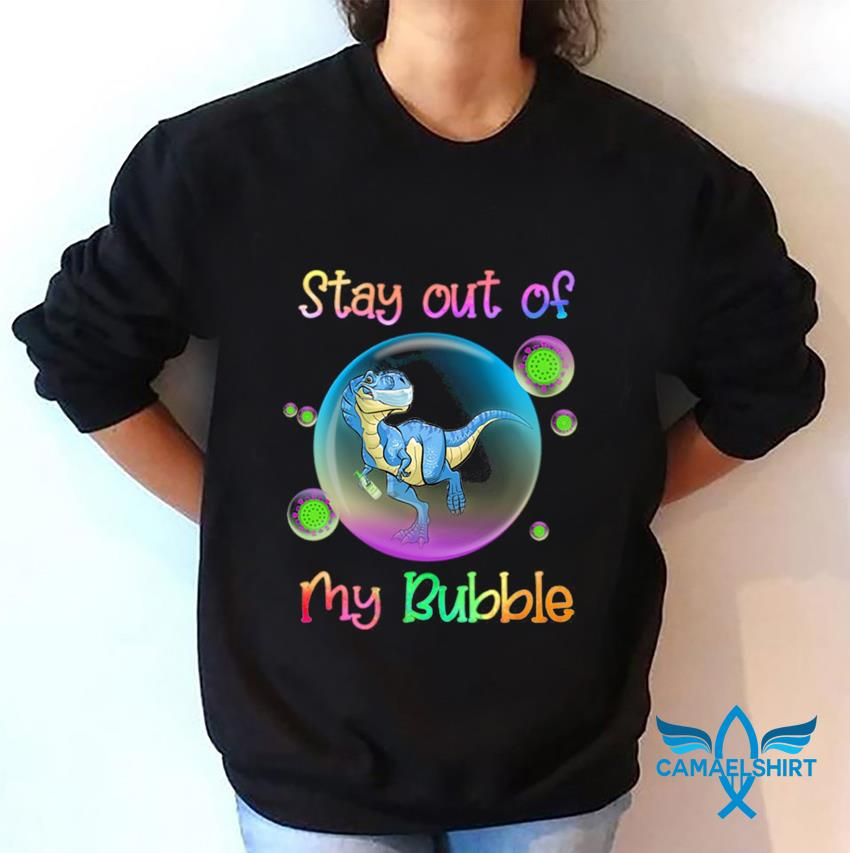 T-rex stay out of my bubble quarantine 2020 sweatshirt
