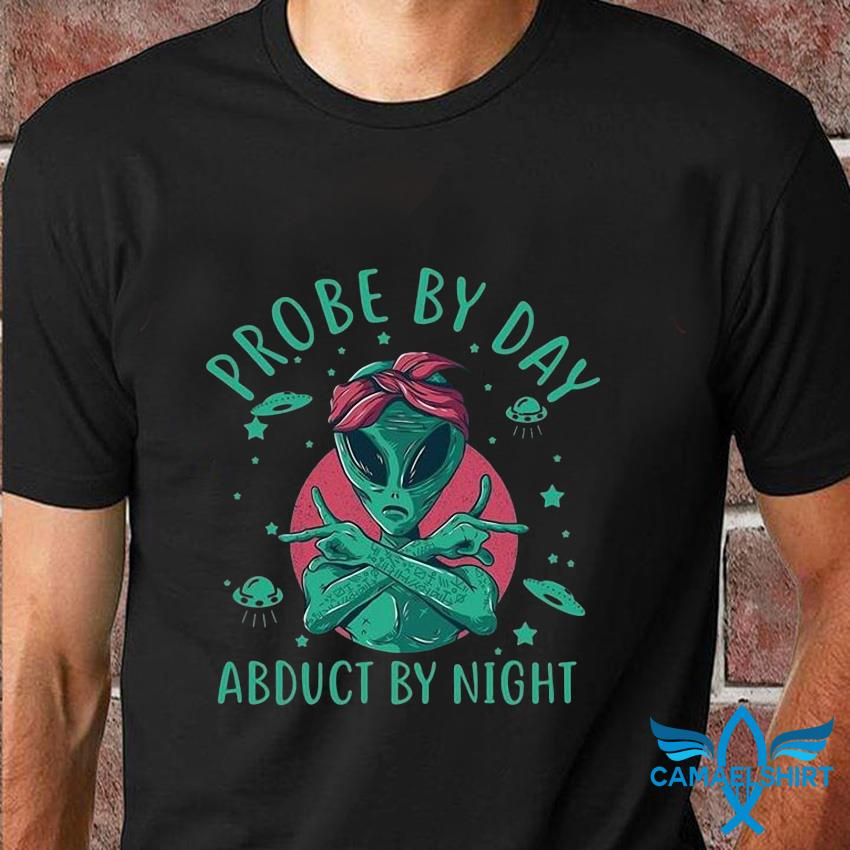 Alien probe by day abduct by night t-shirt