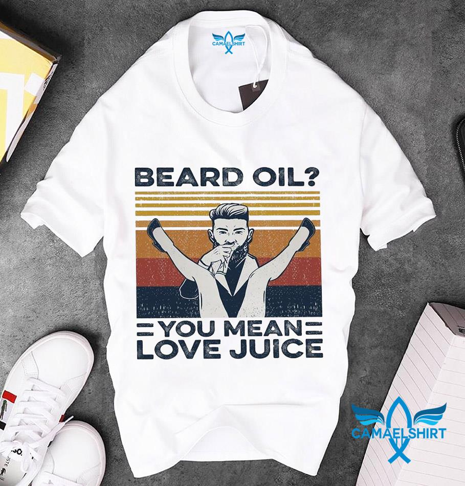 Beard oil you mean love juice vintage t-s unisex