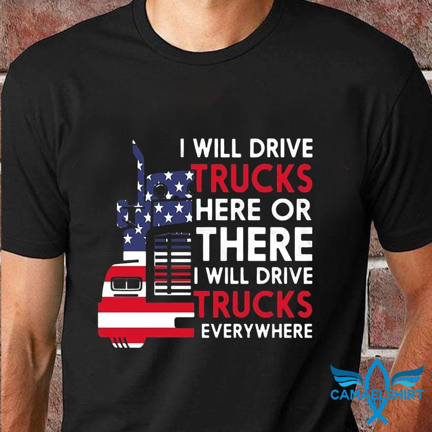 Trucker American flag I will drive trucks here or there t-shirt