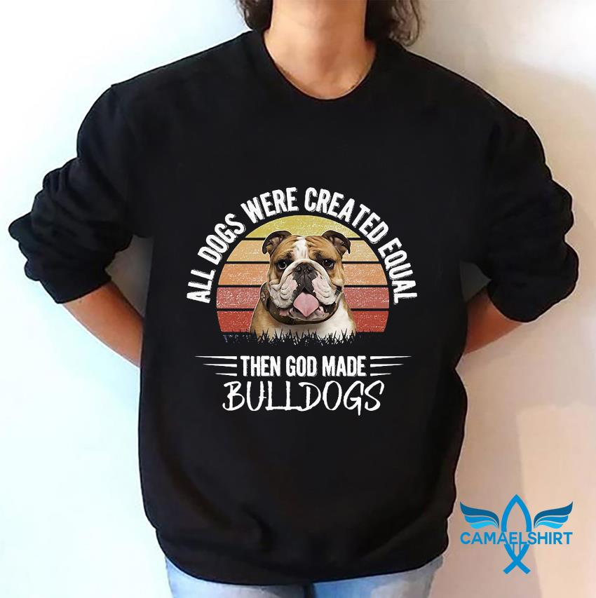 All dogs were created equal then God made bulldogs retro t-s sweatshirt