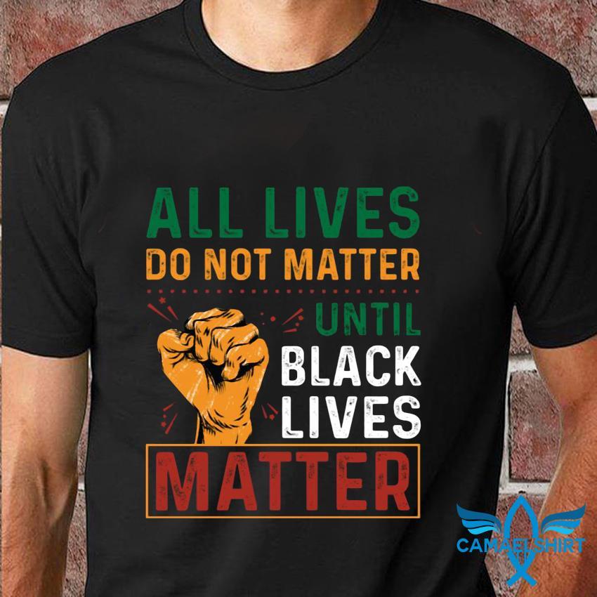 All lives do not matter until black lives matter t-shirt