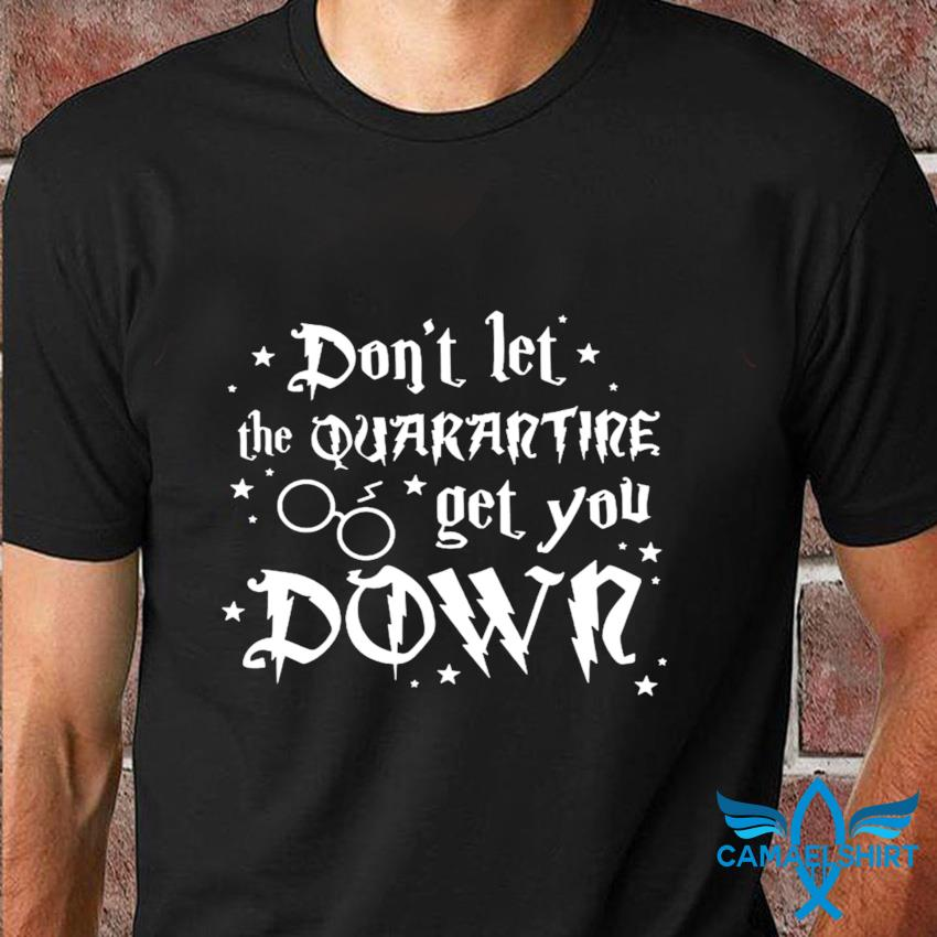 Dont let the quarantine get you down t-shirt