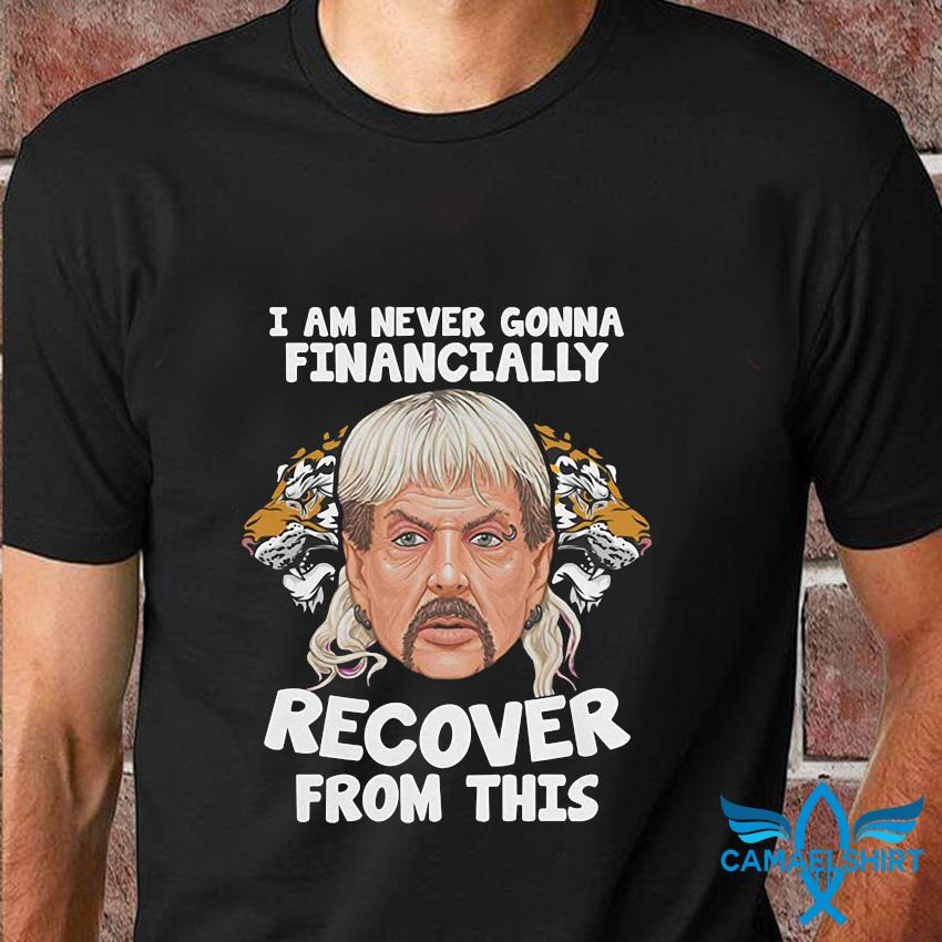 Joe Exotic Im never gonna financially recover from this t-shirt