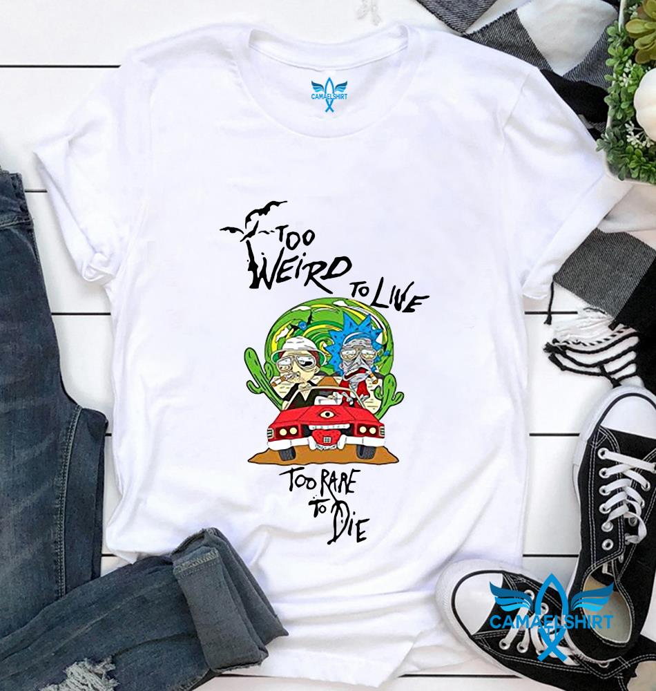 Rick Sanchez too weird to live too rare to die t-shirt