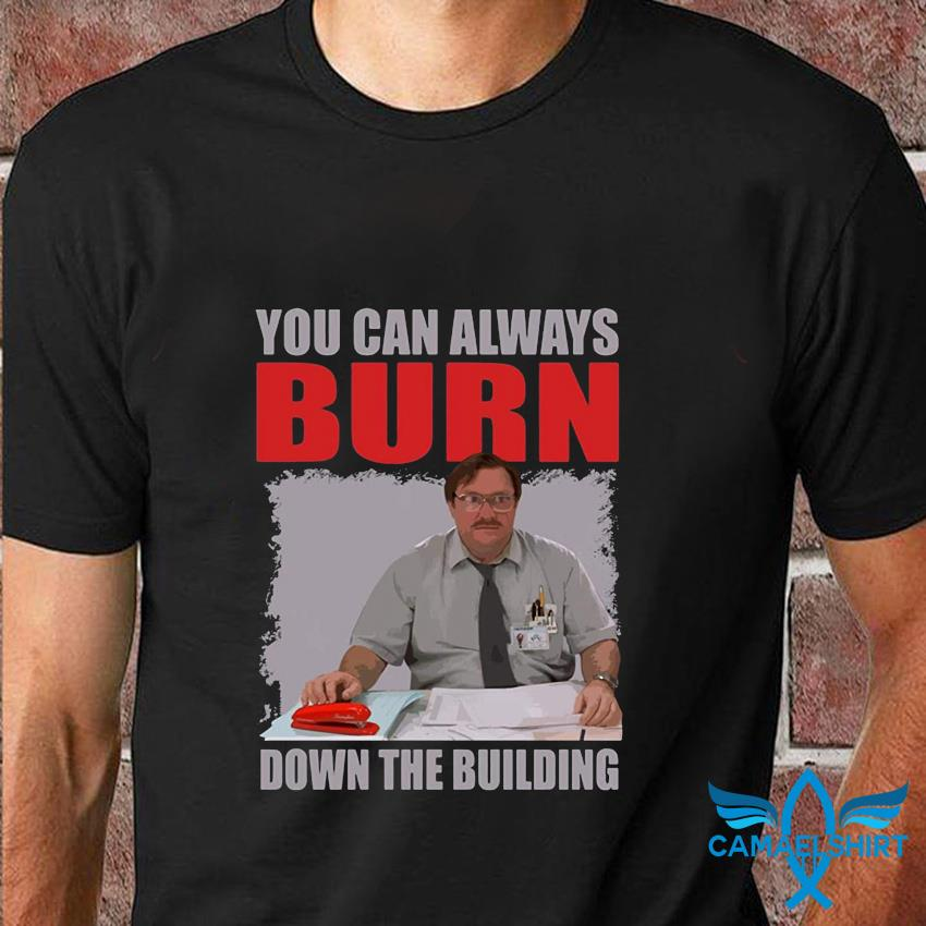 You can always burn down the building Office Space t-shirt