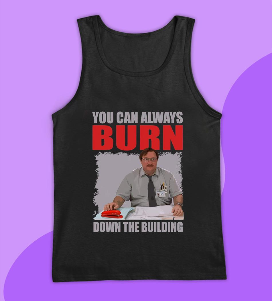 You can always burn down the building Office Space t-s tank top