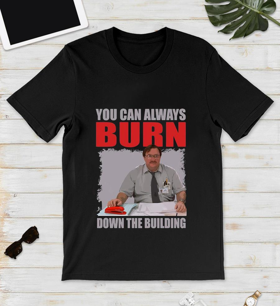 You can always burn down the building Office Space t-s unisex
