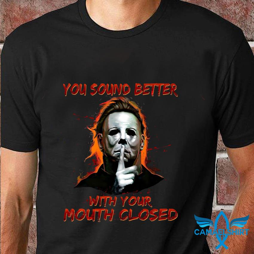 Michael Myers you sound better with your mouth closed t-shirt