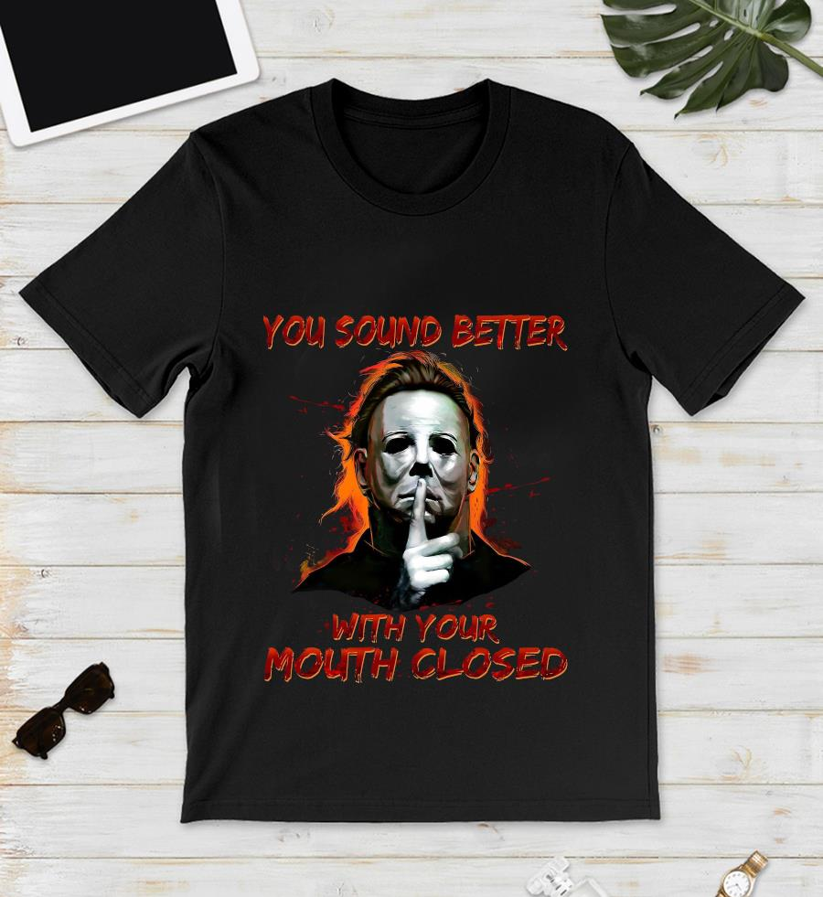 Michael Myers you sound better with your mouth closed t-s unisex