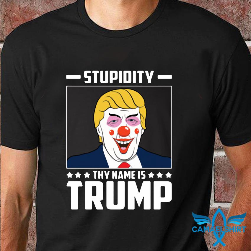 Stupidity thy name is Trump t-shirt