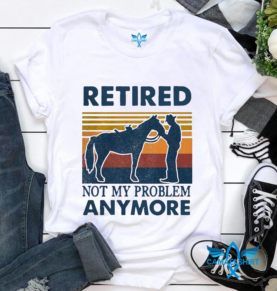 Horse man retired not my problem anymore vintage t-shirt