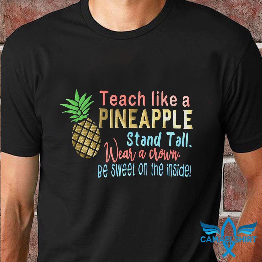 Teach like a pineapple stand tall wear a crown t-shirt