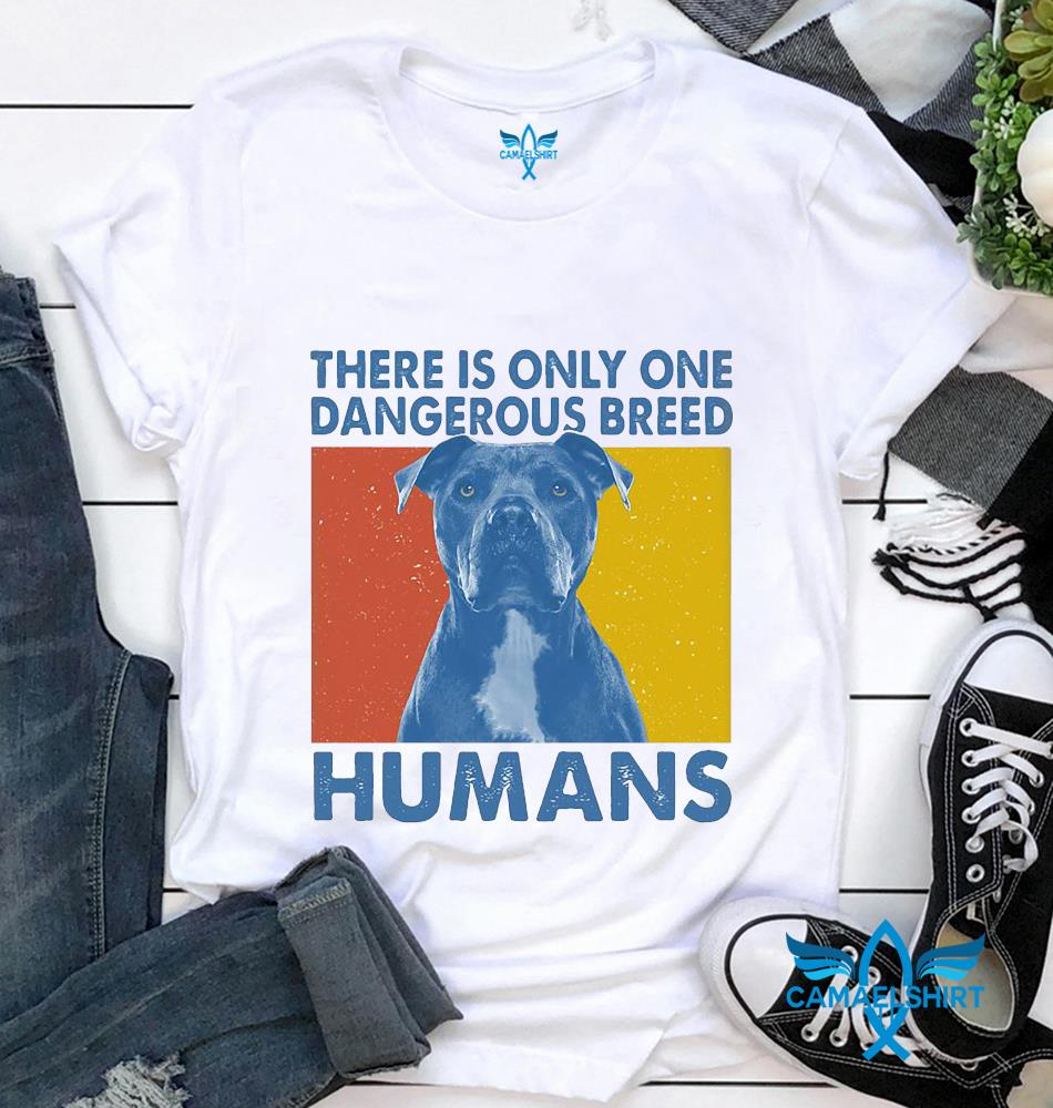 There is only one dangerous breed humans pitbull vintage t-shirt