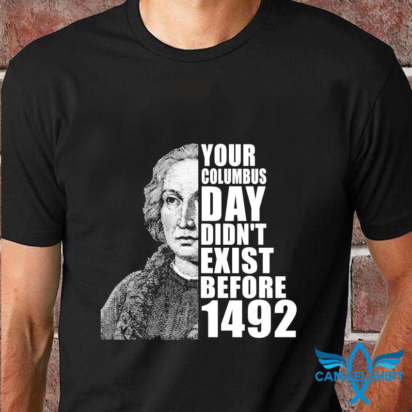 Your Columbus Day Didn't Exist Before 1492 T-Shirt Masswerks Store