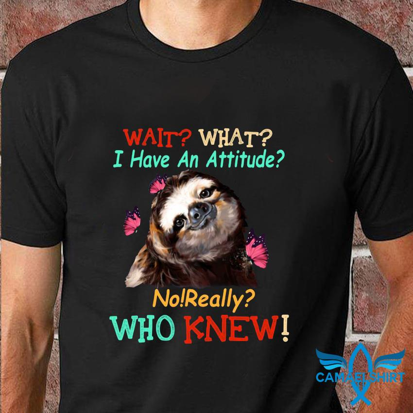 Butterfly Sloth wait what I have an attitude no really who knew t-shirt