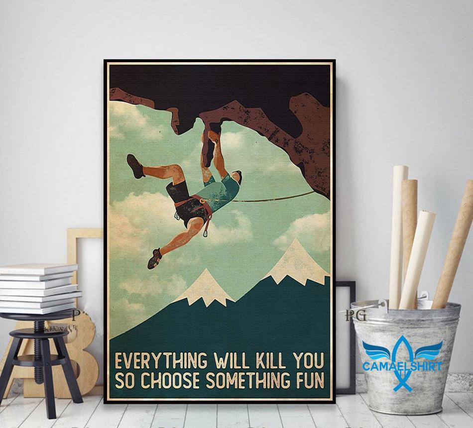 Climb man everything will kill you so choose something fun poster decor art