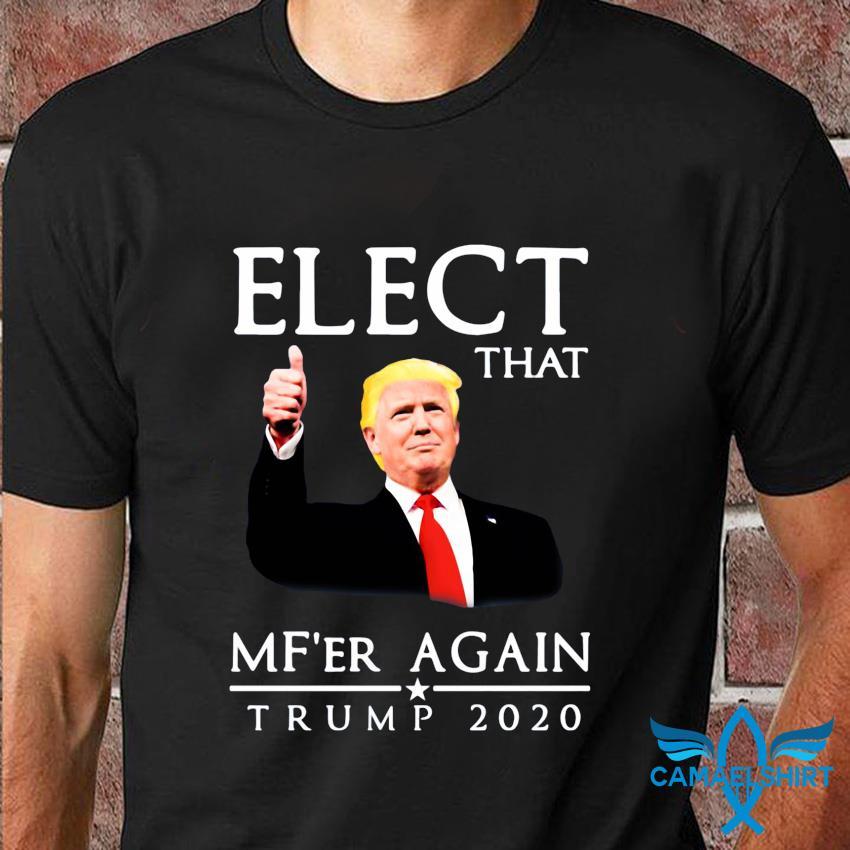 Elect that Mf'er again Trump 2020 t-shirt