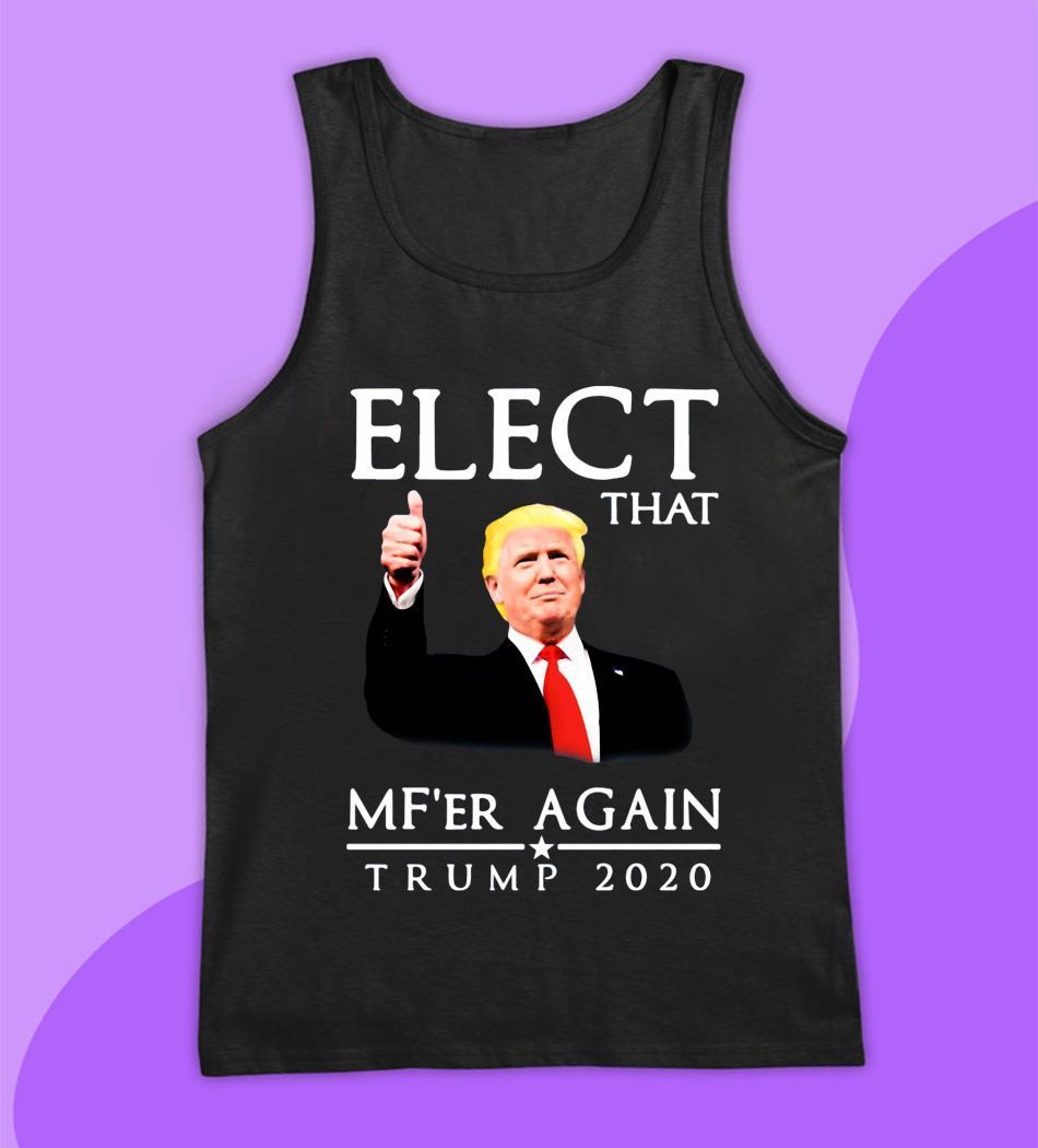 Elect that Mf'er again Trump 2020 t-s tank top