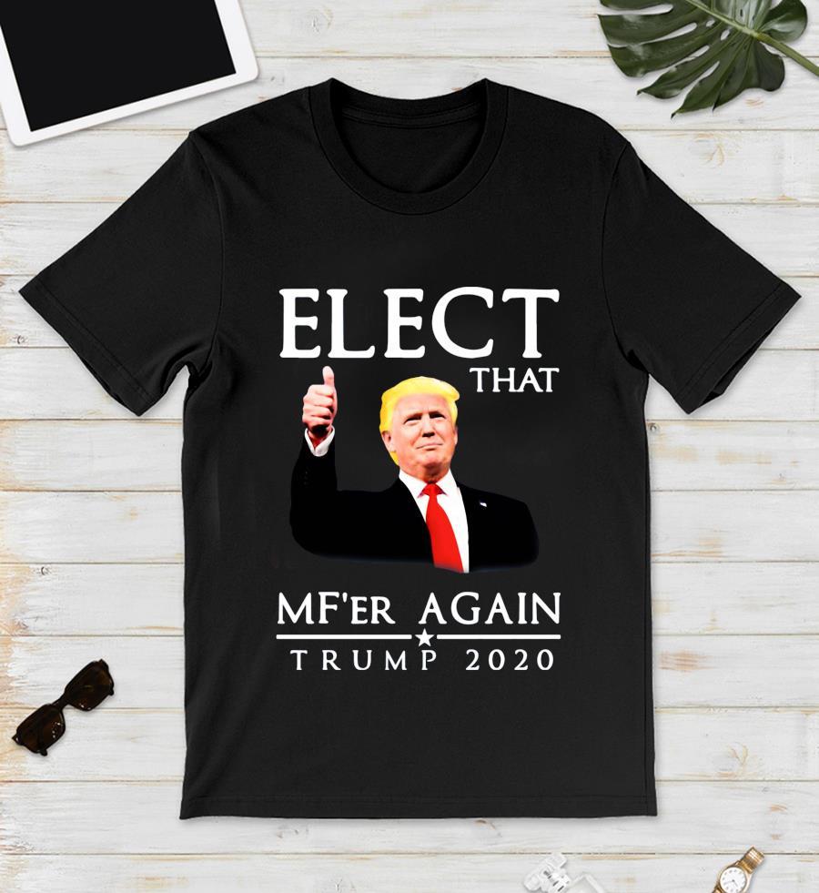 Elect that Mf'er again Trump 2020 t-s unisex