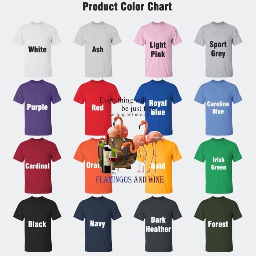 Everything will be just fine as long as there are flamingos and wine t-s Camaelshirt Color chart