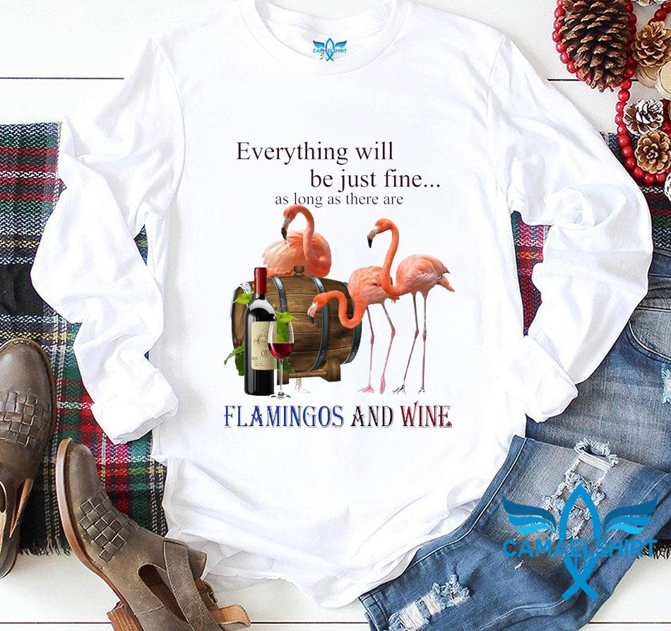 Everything will be just fine as long as there are flamingos and wine t-s longsleeve