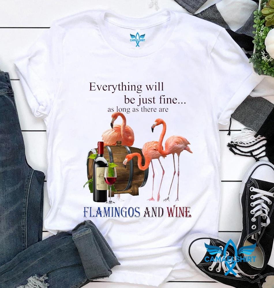 Everything will be just fine as long as there are flamingos and wine t-shirt