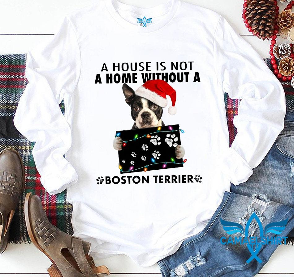 House is not a home without a Boston Terrier Christmas t-s longsleeve